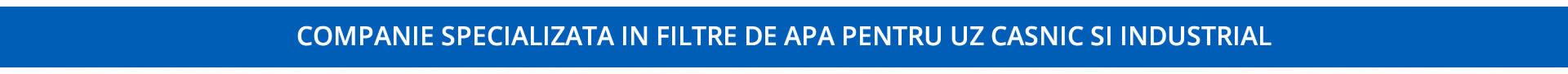 Companie specializat in filtre apa uz casnic si industrial